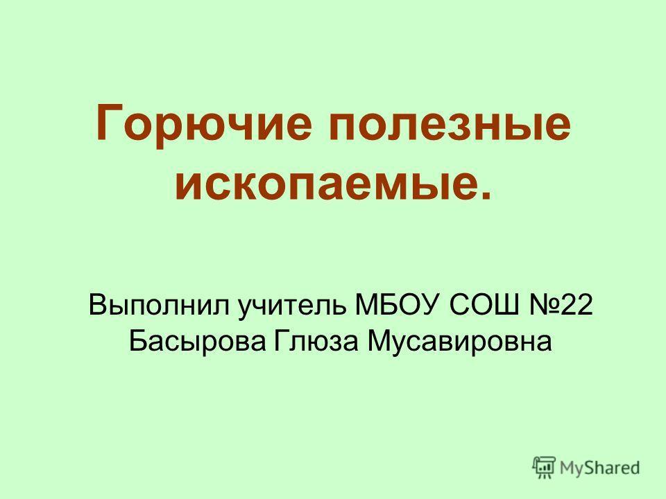 Горючие полезные ископаемые. Выполнил учитель МБОУ СОШ 22 Басырова Глюза Мусавировна