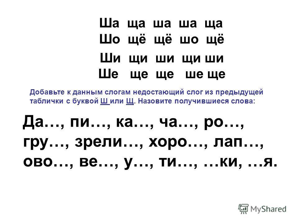 Ша ща ша ша ща Шо щё щё шо щё Ши щи ши щи ши Ше ще ще ше ще Да…, пи…, ка…, ча…, ро…, гру…, зрели…, хоро…, лап…, ово…, ве…, у…, ти…, …ки, …я. Добавьте к данным слогам недостающий слог из предыдущей таблички с буквой Ш или Щ. Назовите получившиеся слов