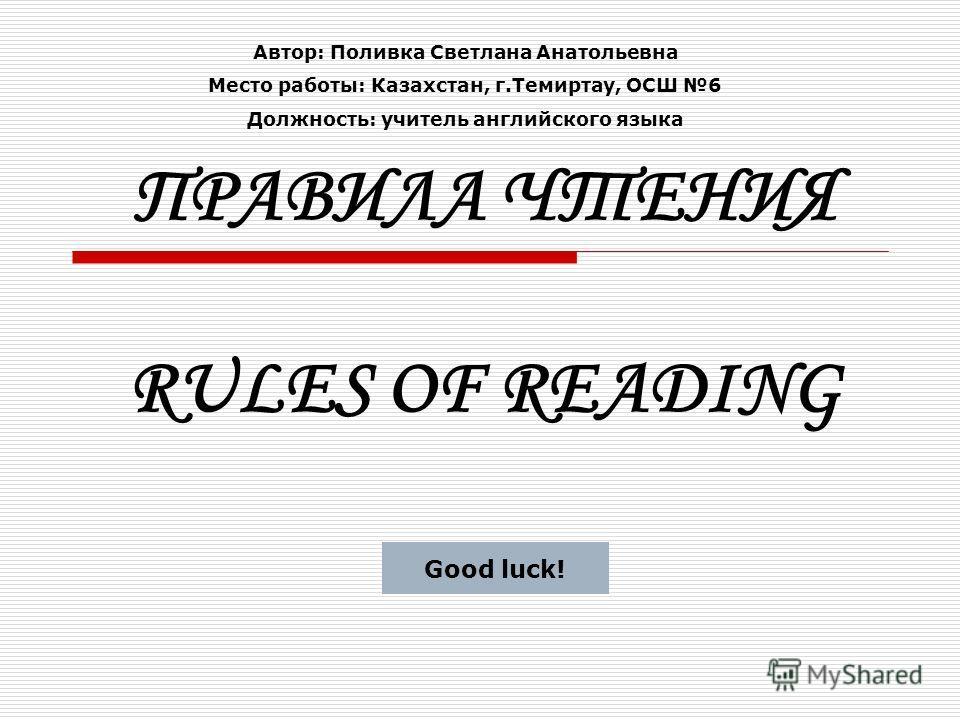 ПРАВИЛА ЧТЕНИЯ RULES OF READING Good luck! Автор: Поливка Светлана Анатольевна Место работы: Казахстан, г.Темиртау, ОСШ 6 Должность: учитель английского языка