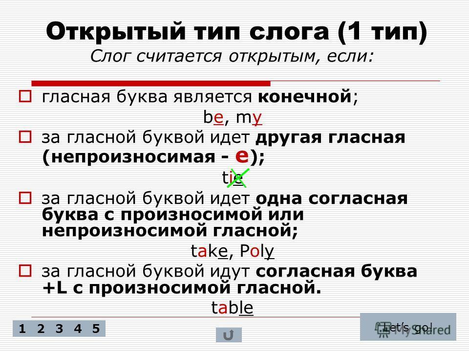 Открытый тип слога (1 тип) Слог считается открытым, если: гласная буква является конечной; be, my за гласной буквой идет другая гласная (непроизносимая - e ); tie за гласной буквой идет одна согласная буква с произносимой или непроизносимой гласной;