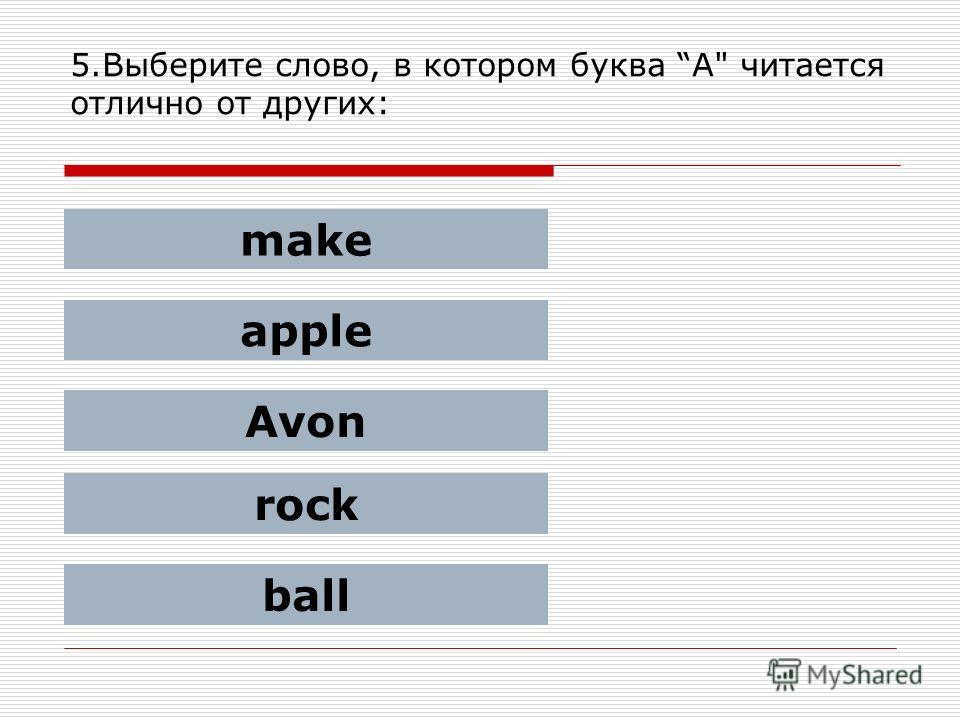 5.Выберите слово, в котором буква A читается отлично от других: make apple Avon rock ball