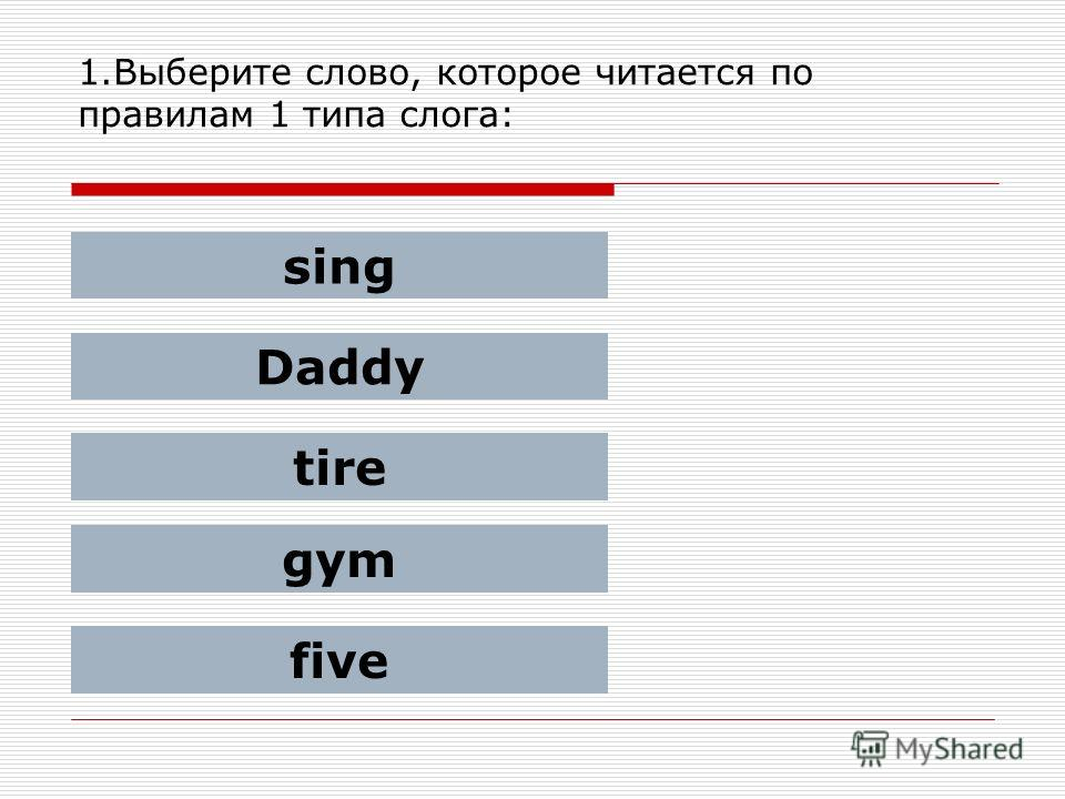 1.Выберите слово, которое читается по правилам 1 типа слога: sing Daddy tire gym five