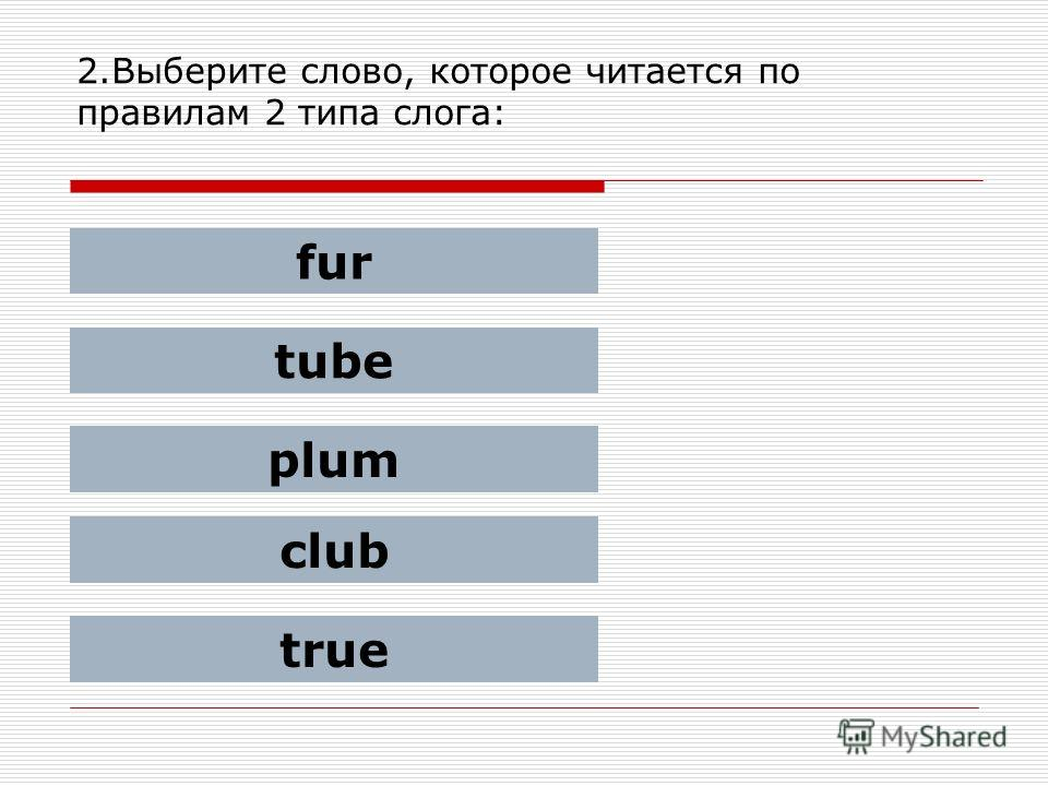 2.Выберите слово, которое читается по правилам 2 типа слога: fur tube plum club true