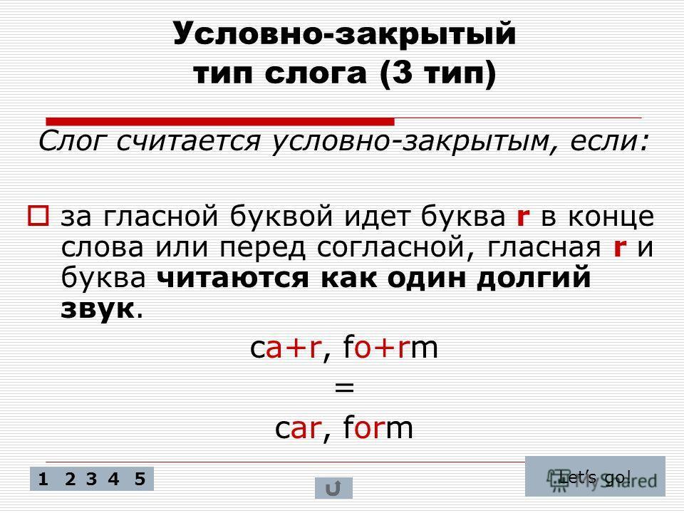 Условно-закрытый тип слога (3 тип) Слог считается условно-закрытым, если: за гласной буквой идет буква r в конце слова или перед согласной, гласная r и буква читаются как один долгий звук. ca+r, fo+rm = car, form Lets go! 52341