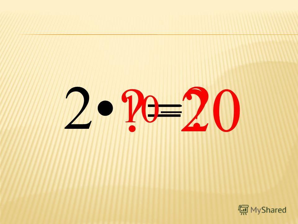 2 ?=?= ? 10= 20