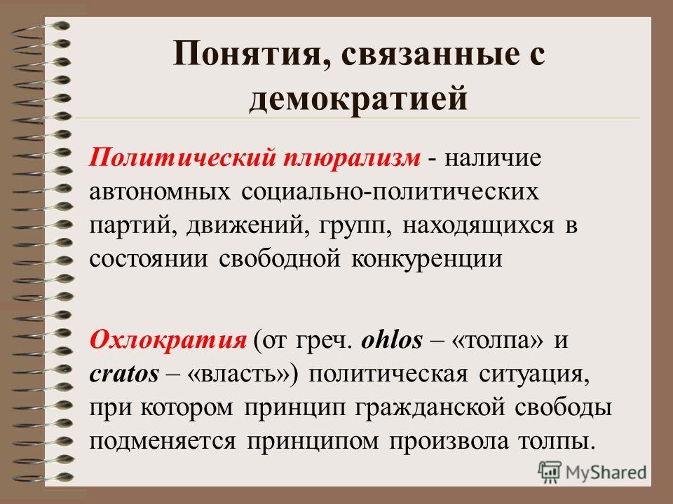 Понятия, связанные с демократией Политический плюрализм - наличие автономных социально-политических партий, движений, групп, находящихся в состоянии свободной конкуренции Охлократия (от греч. ohlos – «толпа» и cratos – «власть») политическая ситуация