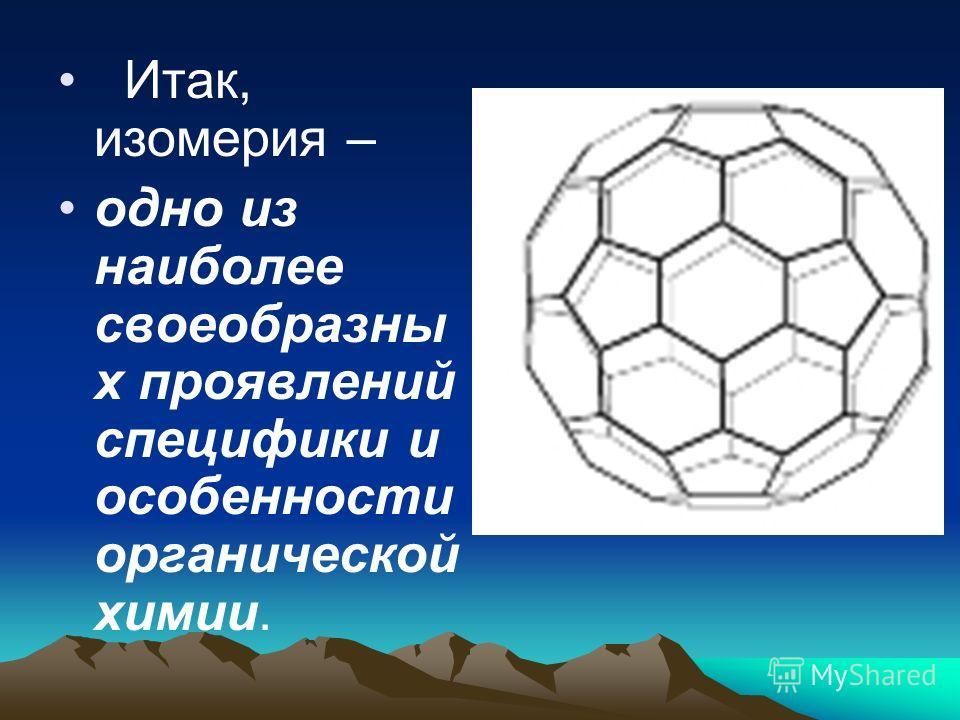Итак, изомерия – одно из наиболее своеобразны х проявлений специфики и особенности органической химии.