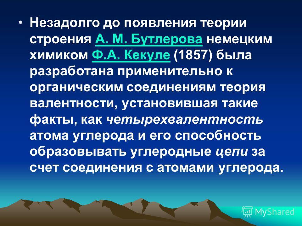 Незадолго до появления теории строения А. М. Бутлерова немецким химиком Ф.А. Кекуле (1857) была разработана применительно к органическим соединениям теория валентности, установившая такие факты, как четырехвалентность атома углерода и его способность