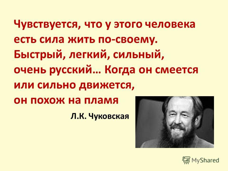 Чувствуется, что у этого человека есть сила жить по-своему. Быстрый, легкий, сильный, очень русский… Когда он смеется или сильно движется, он похож на пламя Л.К. Чуковская