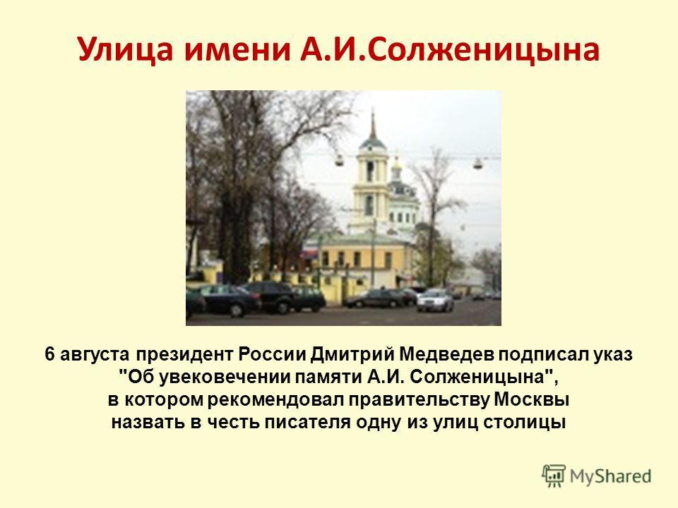 Улица имени А.И.Солженицына 6 августа президент России Дмитрий Медведев подписал указ Об увековечении памяти А.И. Солженицына, в котором рекомендовал правительству Москвы назвать в честь писателя одну из улиц столицы
