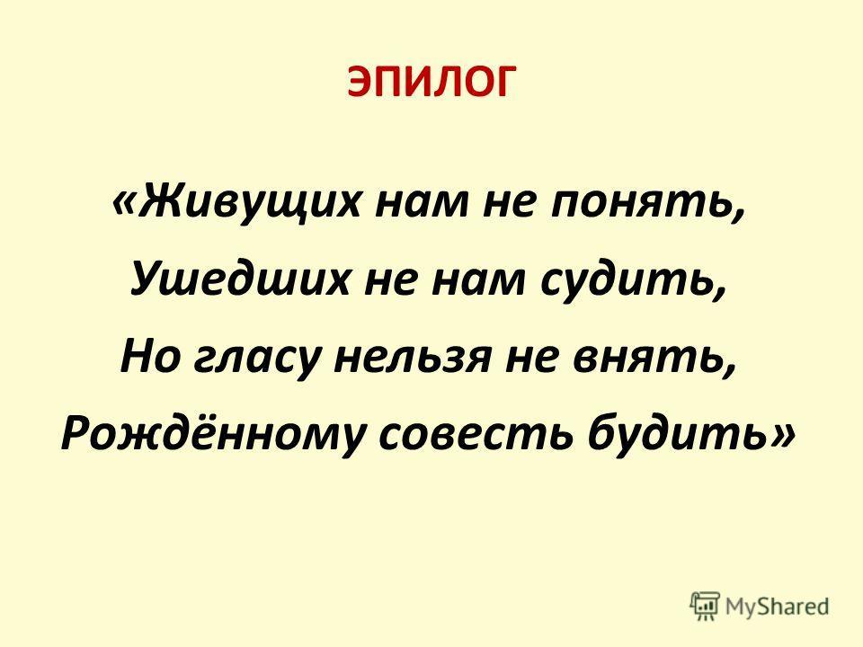 ЭПИЛОГ «Живущих нам не понять, Ушедших не нам судить, Но гласу нельзя не внять, Рождённому совесть будить»