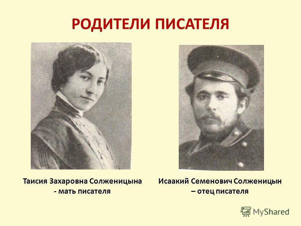РОДИТЕЛИ ПИСАТЕЛЯ Исаакий Семенович Солженицын – отец писателя Таисия Захаровна Солженицына - мать писателя