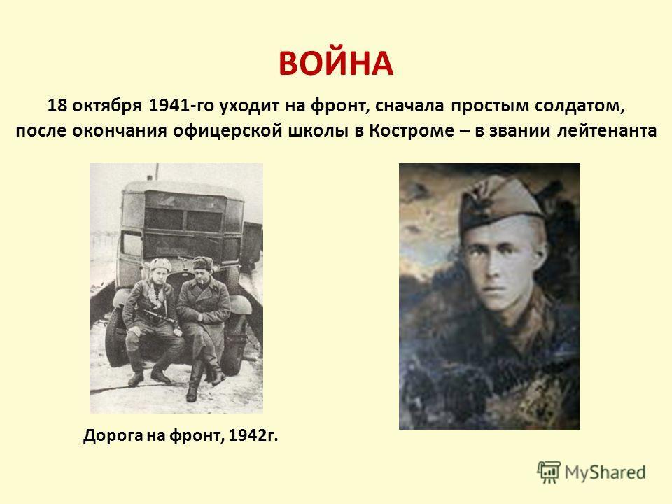 ВОЙНА Дорога на фронт, 1942г. 18 октября 1941-го уходит на фронт, сначала простым солдатом, после окончания офицерской школы в Костроме – в звании лейтенанта