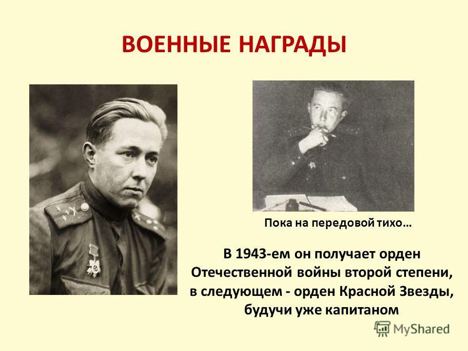ВОЕННЫЕ НАГРАДЫ Пока на передовой тихо… В 1943-ем он получает орден Отечественной войны второй степени, в следующем - орден Красной Звезды, будучи уже капитаном