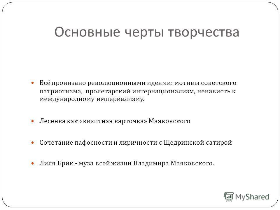 Основные черты творчества Всё пронизано революционными идеями : мотивы советского патриотизма, пролетарский интернационализм, ненависть к международному империализму. Лесенка как « визитная карточка » Маяковского Сочетание пафосности и лиричности с Щ
