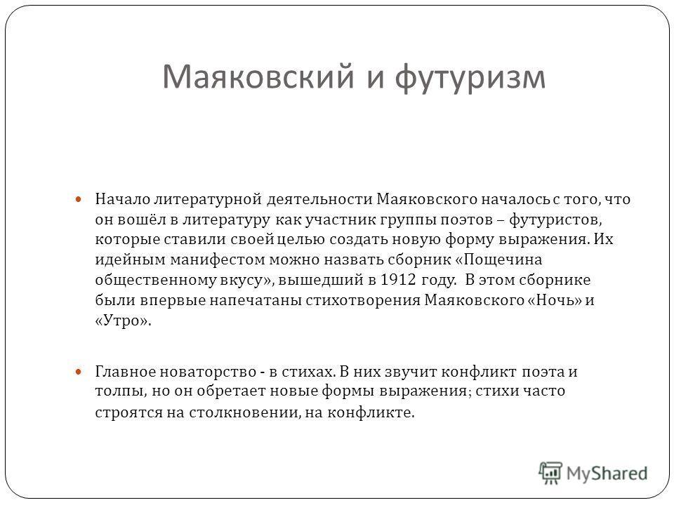 Маяковский и футуризм Начало литературной деятельности Маяковского началось с того, что он вошёл в литературу как участник группы поэтов – футуристов, которые ставили своей целью создать новую форму выражения. Их идейным манифестом можно назвать сбор