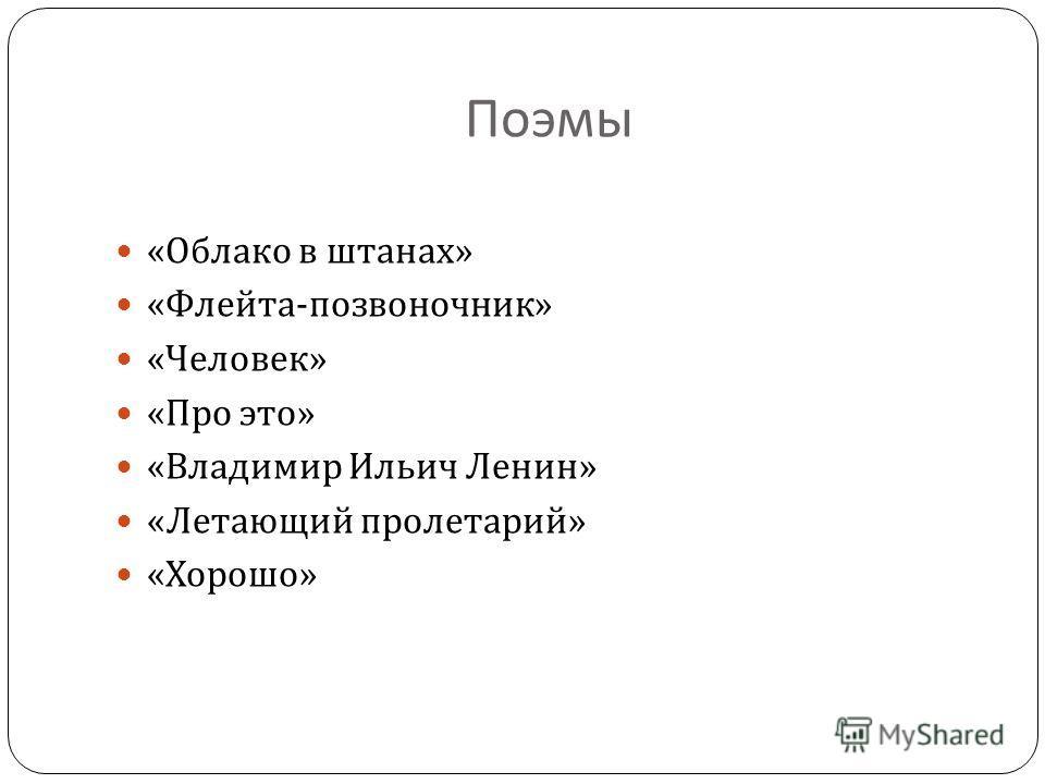 Поэмы « Облако в штанах » « Флейта - позвоночник » « Человек » « Про это » « Владимир Ильич Ленин » « Летающий пролетарий » « Хорошо »