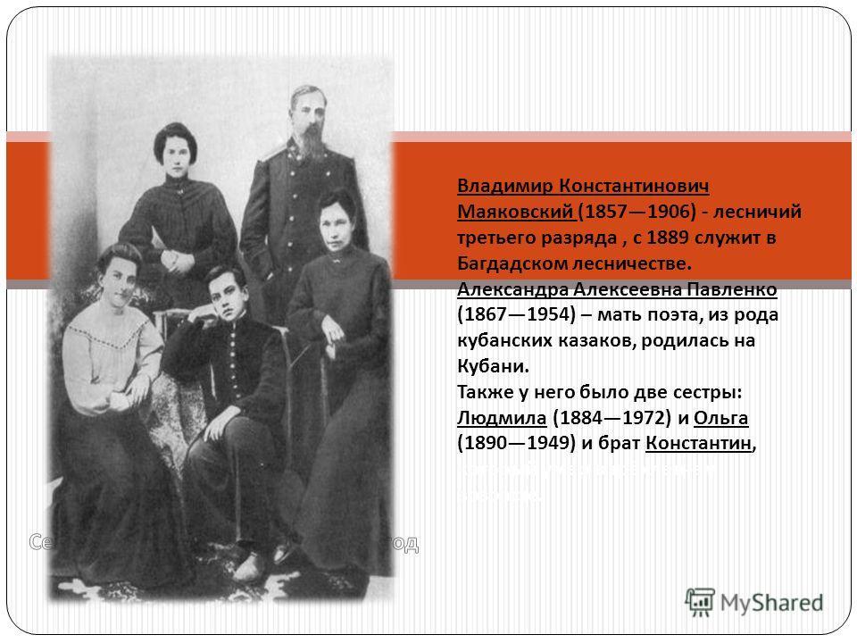 Владимир Константинович Маяковский (18571906) - лесничий третьего разряда, с 1889 служит в Багдадском лесничестве. Александра Алексеевна Павленко (18671954) – мать поэта, из рода кубанских казаков, родилась на Кубани. Также у него было две сестры : Л