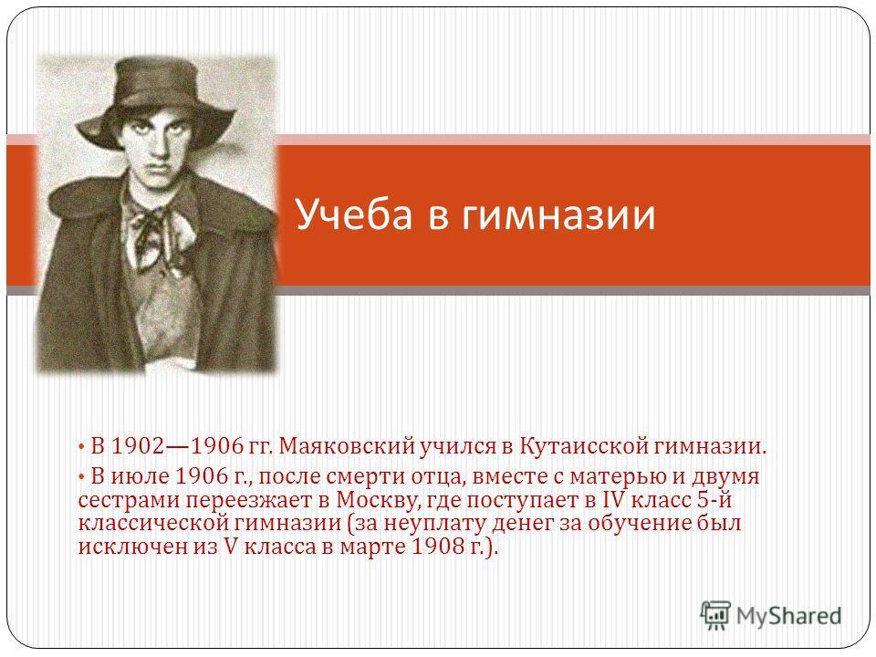В 19021906 гг. Маяковский учился в Кутаисской гимназии. В июле 1906 г., после смерти отца, вместе с матерью и двумя сестрами переезжает в Москву, где поступает в IV класс 5- й классической гимназии ( за неуплату денег за обучение был исключен из V кл