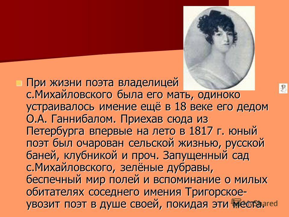 При жизни поэта владелицей с.Михайловского была его мать, одиноко устраивалось имение ещё в 18 веке его дедом О.А. Ганнибалом. Приехав сюда из Петербурга впервые на лето в 1817 г. юный поэт был очарован сельской жизнью, русской баней, клубникой и про