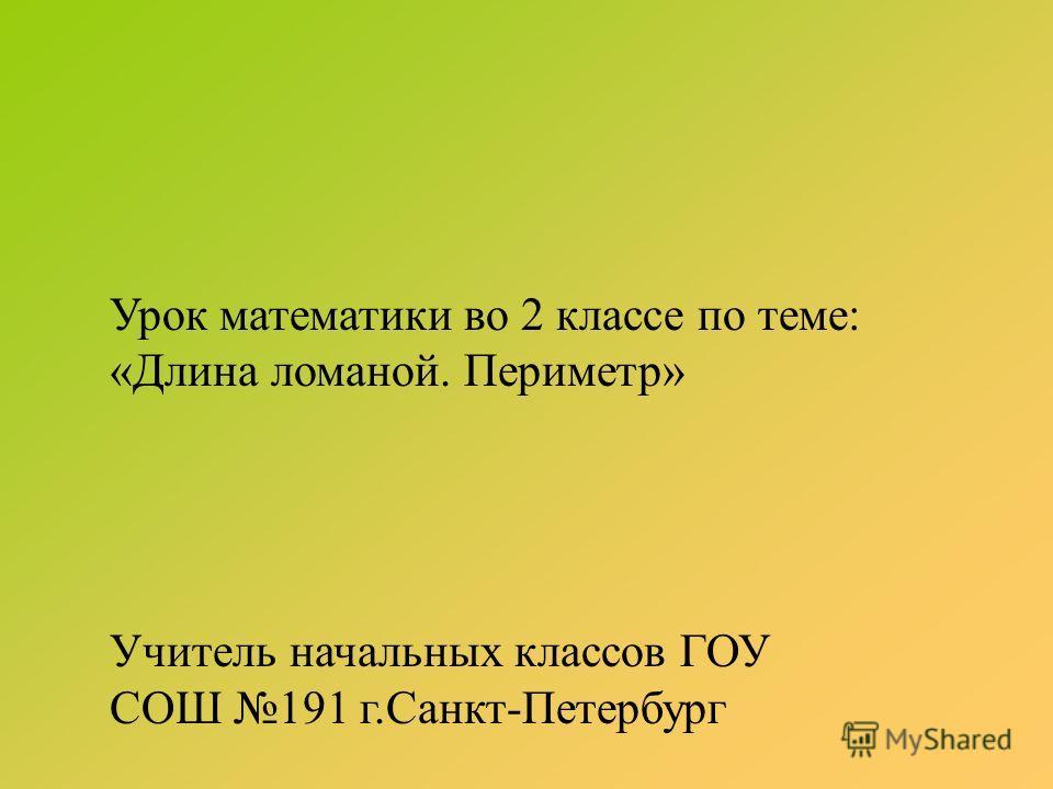 Урок математики во 2 классе по теме: «Длина ломаной. Периметр» Учитель начальных классов ГОУ СОШ 191 г.Санкт-Петербург