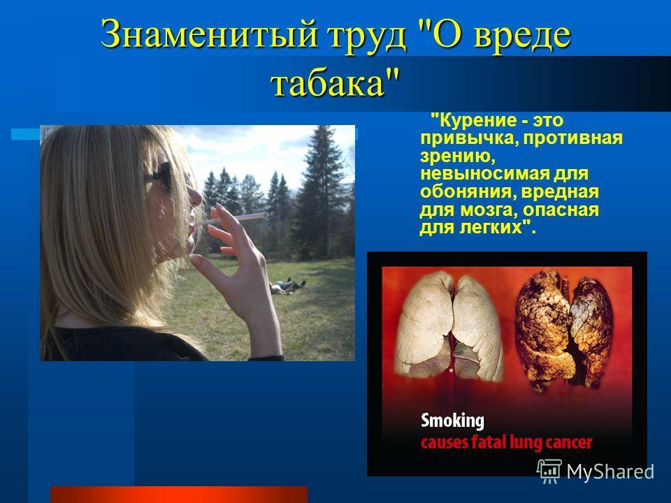 Знаменитый труд О вреде табака Курение - это привычка, противная зрению, невыносимая для обоняния, вредная для мозга, опасная для легких.