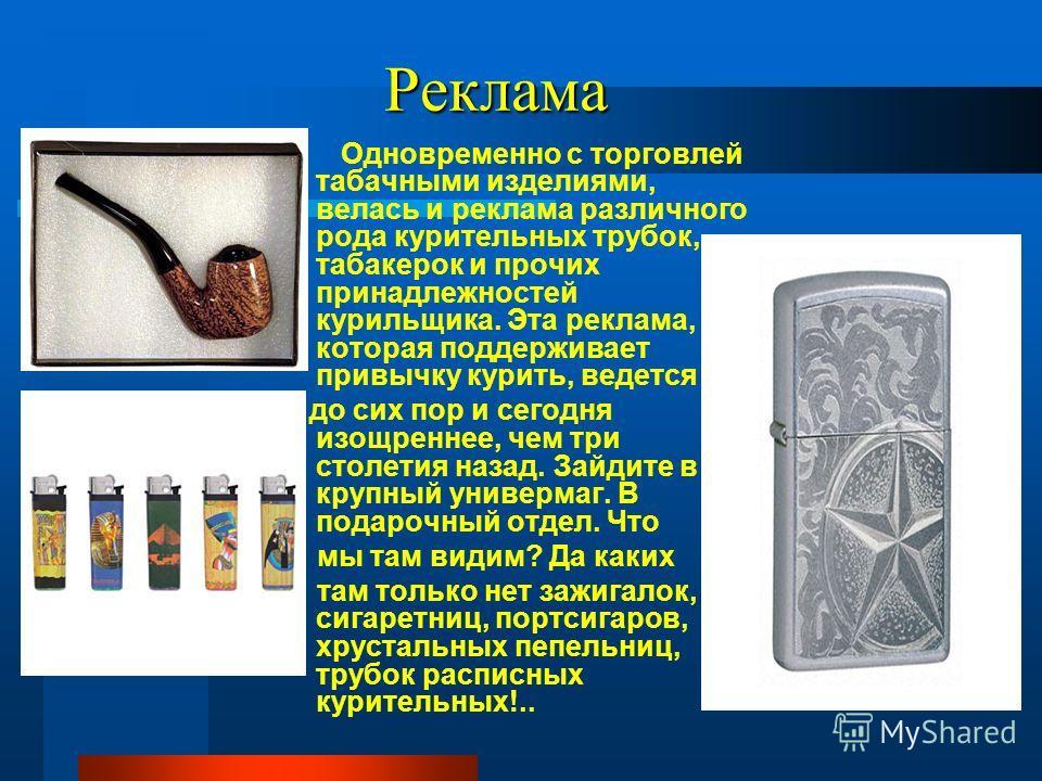 Реклама Одновременно с торговлей табачными изделиями, велась и реклама различного рода курительных трубок, табакерок и прочих принадлежностей курильщика. Эта реклама, которая поддерживает привычку курить, ведется до сих пор и сегодня изощреннее, чем