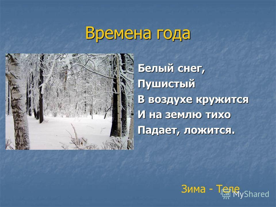 Времена года Белый снег, Белый снег, Пушистый Пушистый В воздухе кружится В воздухе кружится И на землю тихо И на землю тихо Падает, ложится. Падает, ложится. Зима - Теле