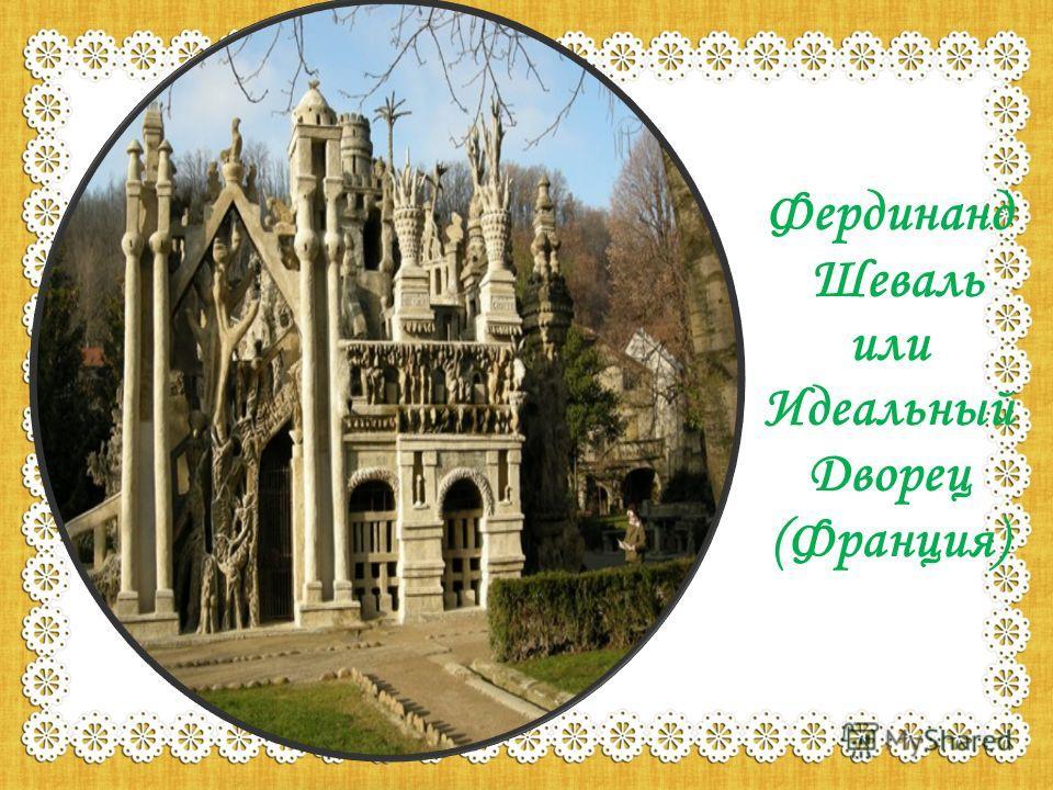 Фердинанд Шеваль или Идеальный Дворец (Франция)