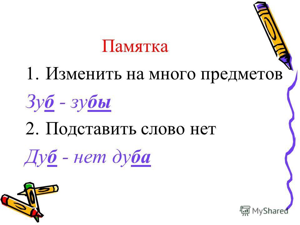 Памятка 1.Изменить на много предметов Зуб - зубы 2.Подставить слово нет Дуб - нет дуба