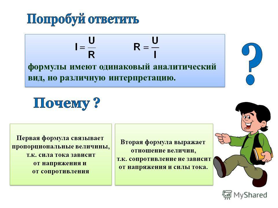 формулы имеют одинаковый аналитический вид, но различную интерпретацию. формулы имеют одинаковый аналитический вид, но различную интерпретацию. Первая формула связывает пропорциональные величины, т.к. сила тока зависит от напряжения и от сопротивлени