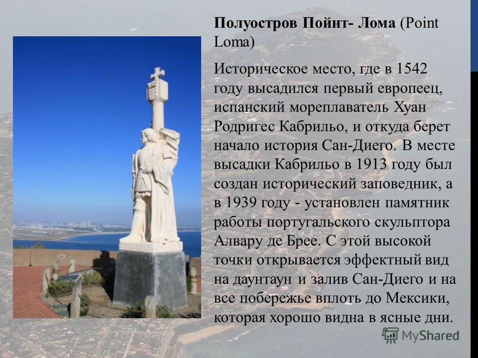 Полуостров Пойнт- Лома (Point Loma) Историческое место, где в 1542 году высадился первый европеец, испанский мореплаватель Хуан Родригес Кабрильо, и откуда берет начало история Сан-Диего. В месте высадки Кабрильо в 1913 году был создан исторический з