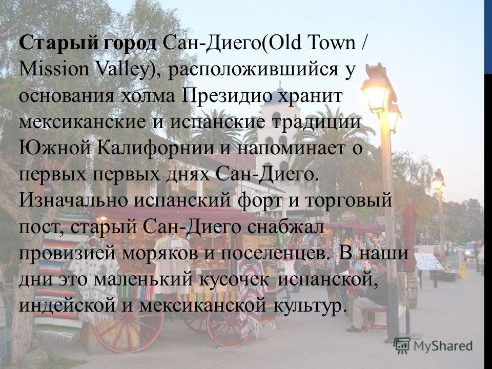 Старый город Сан-Диего(Old Town / Mission Valley), расположившийся у основания холма Президио хранит мексиканские и испанские традиции Южной Калифорнии и напоминает о первых первых днях Сан-Диего. Изначально испанский форт и торговый пост, старый Сан