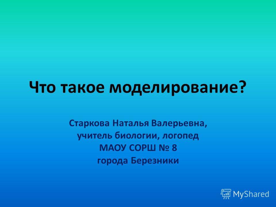 Что такое моделирование? Старкова Наталья Валерьевна, учитель биологии, логопед МАОУ СОРШ 8 города Березники