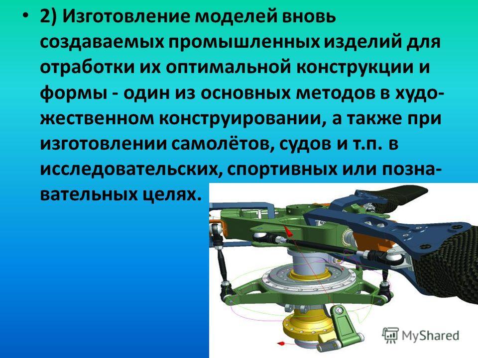 2) Изготовление моделей вновь создаваемых промышленных изделий для отработки их оптимальной конструкции и формы - один из основных методов в худо- жественном конструировании, а также при изготовлении самолётов, судов и т.п. в исследовательских, спорт