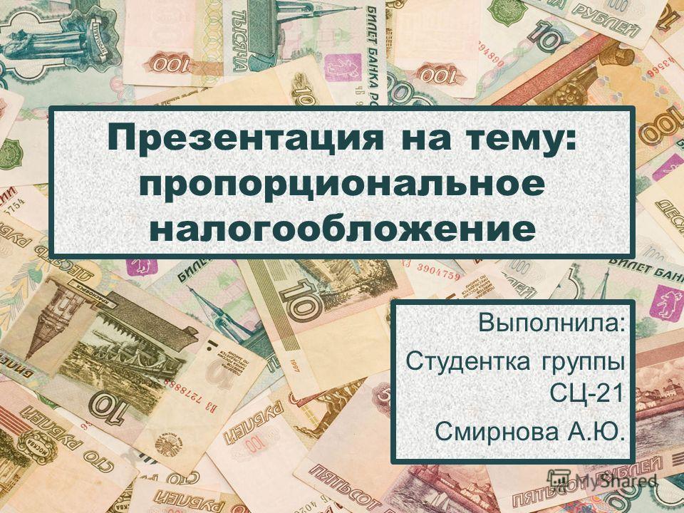 Презентация на тему: пропорциональное налогообложение Выполнила: Студентка группы СЦ-21 Смирнова А.Ю.
