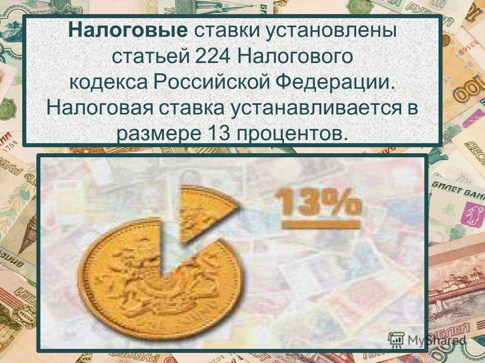 Налоговые ставки установлены статьей 224 Налогового кодекса Российской Федерации. Налоговая ставка устанавливается в размере 13 процентов.