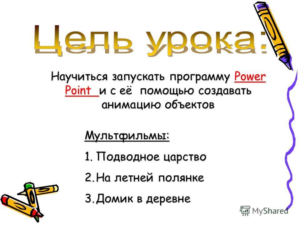 Научиться запускать программу Power Point и с её помощью создавать анимацию объектов Мультфильмы: 1.П одводное царство 2.Н а летней полянке 3.Д омик в деревне