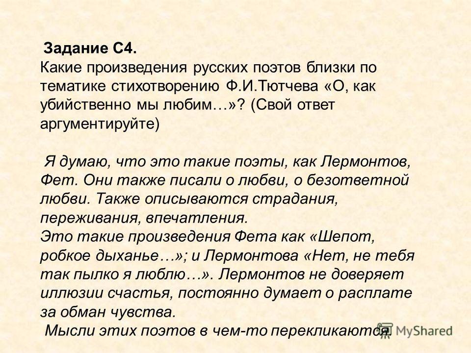 Задание С4. Какие произведения русских поэтов близки по тематике стихотворению Ф.И.Тютчева «О, как убийственно мы любим…»? (Свой ответ аргументируйте) Я думаю, что это такие поэты, как Лермонтов, Фет. Они также писали о любви, о безответной любви. Та