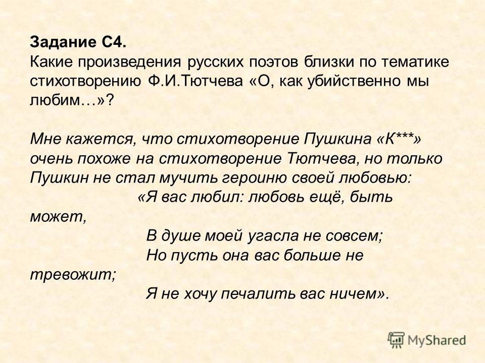 Задание С4. Какие произведения русских поэтов близки по тематике стихотворению Ф.И.Тютчева «О, как убийственно мы любим…»? Мне кажется, что стихотворение Пушкина «К***» очень похоже на стихотворение Тютчева, но только Пушкин не стал мучить героиню св