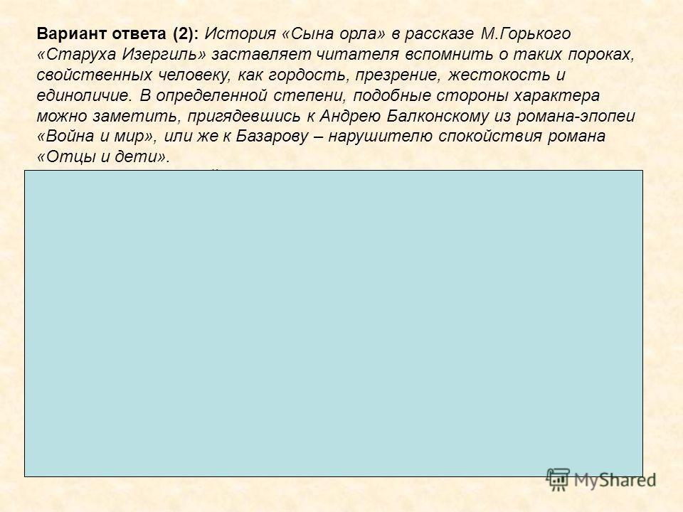 Вариант ответа (2): История «Сына орла» в рассказе М.Горького «Старуха Изергиль» заставляет читателя вспомнить о таких пороках, свойственных человеку, как гордость, презрение, жестокость и единоличие. В определенной степени, подобные стороны характер