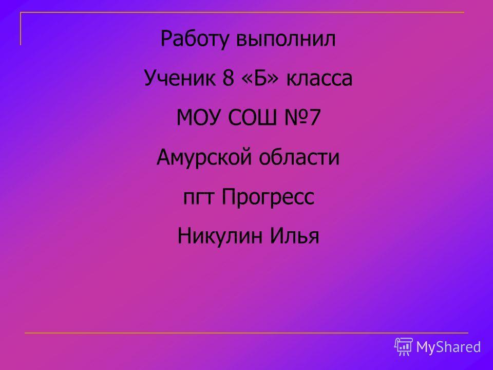 Работу выполнил Ученик 8 «Б» класса МОУ СОШ 7 Амурской области пгт Прогресс Никулин Илья