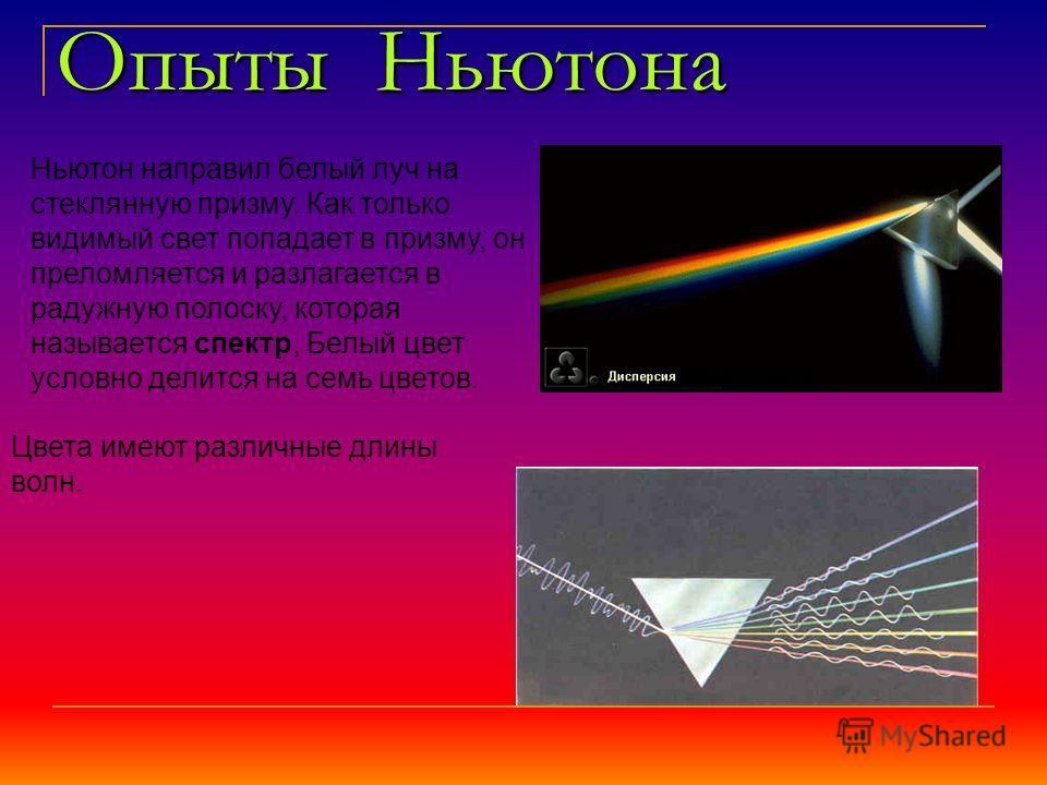 Опыты Ньютона Ньютон направил белый луч на стеклянную призму. Как только видимый свет попадает в призму, он преломляется и разлагается в радужную полоску, которая называется спектр, Белый цвет условно делится на семь цветов. Цвета имеют различные дли