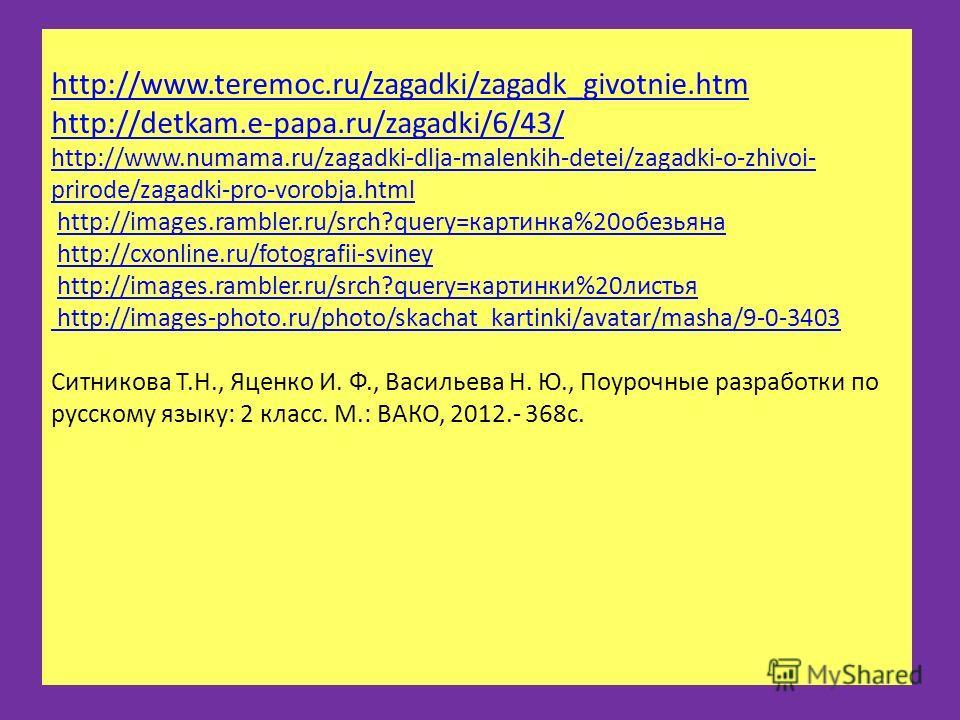 http://www.teremoc.ru/zagadki/zagadk_givotnie.htm http://detkam.e-papa.ru/zagadki/6/43/ http://www.numama.ru/zagadki-dlja-malenkih-detei/zagadki-o-zhivoi- prirode/zagadki-pro-vorobja.html http://www.teremoc.ru/zagadki/zagadk_givotnie.htm http://detka