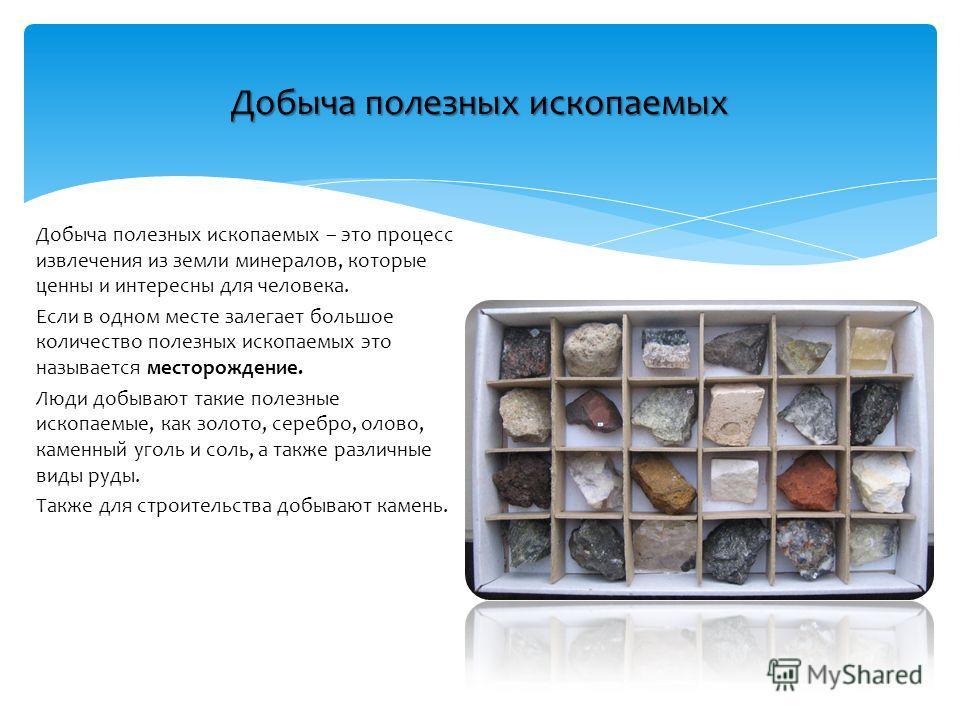 Добыча полезных ископаемых Добыча полезных ископаемых – это процесс извлечения из земли минералов, которые ценны и интересны для человека. Если в одном месте залегает большое количество полезных ископаемых это называется месторождение. Люди добывают