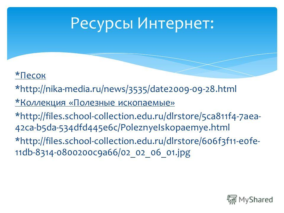 Ресурсы Интернет: *Песок *http://nika-media.ru/news/3535/date2009-09-28.html *Коллекция «Полезные ископаемые» *http://files.school-collection.edu.ru/dlrstore/5ca811f4-7aea- 42ca-b5da-534dfd445e6c/PoleznyeIskopaemye.html *http://files.school-collectio