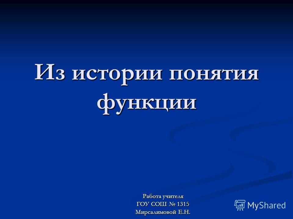 Из истории понятия функции Работа учителя ГОУ СОШ 1315 Мирсалимовой Е.Н.