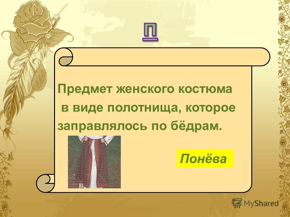 Предмет женского костюма в виде полотнища, которое заправлялось по бёдрам. Понёва