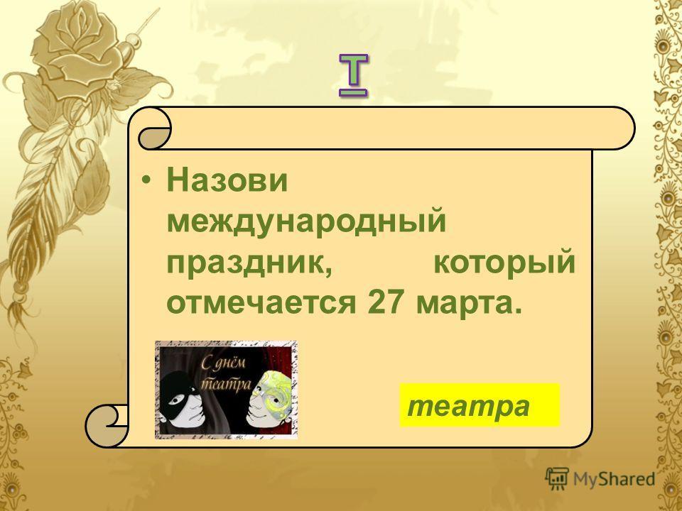 Назови международный праздник, который отмечается 27 марта. театра