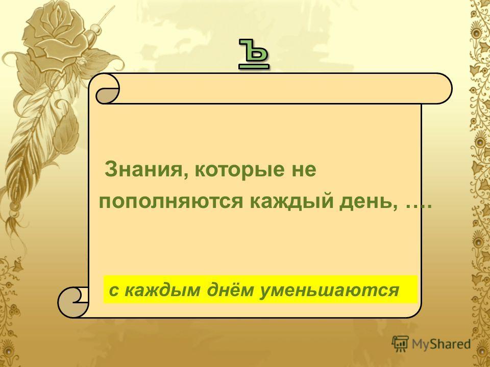 Знания, которые не пополняются каждый день, …. с каждым днём уменьшаются